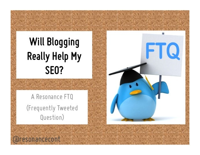 Will Blogging Really Help My SEO? A Resonance FTQ (Frequently Tweeted Question) @resonancecont