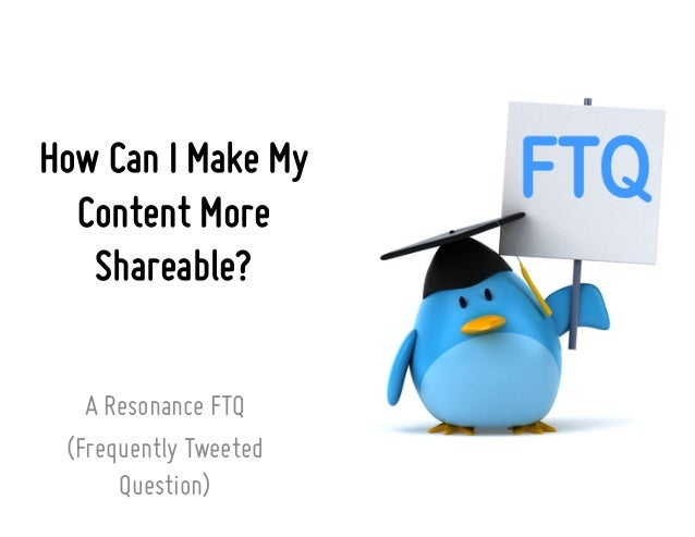 How Can I Make My Content More Shareable? A Resonance FTQ (Frequently Tweeted Question)
