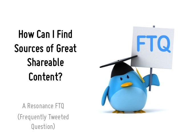 How Can I Find Sources of Great Shareable Content? A Resonance FTQ (Frequently Tweeted Question)