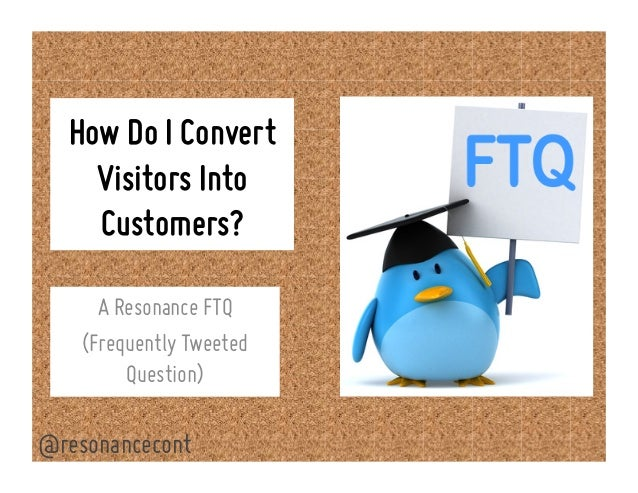 How Do I Convert Visitors Into Customers? A Resonance FTQ (Frequently Tweeted Question) @resonancecont