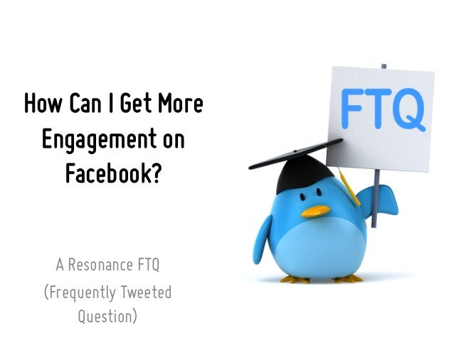 How Can I Get More Engagement on Facebook? A Resonance FTQ (Frequently Tweeted Question)