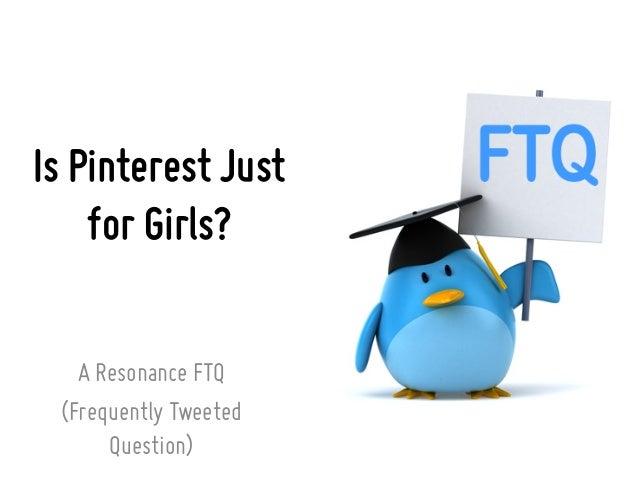 Is Pinterest Justfor Girls?A Resonance FTQ(Frequently TweetedQuestion)
