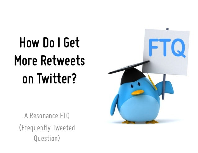 How Do I Get More Retweets on Twitter? A Resonance FTQ (Frequently Tweeted Question)