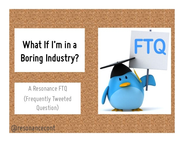 What If I'm in a Boring Industry? A Resonance FTQ (Frequently Tweeted Question) @resonancecont