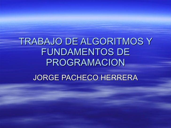 TRABAJO DE ALGORITMOS Y FUNDAMENTOS DE PROGRAMACION JORGE PACHECO HERRERA