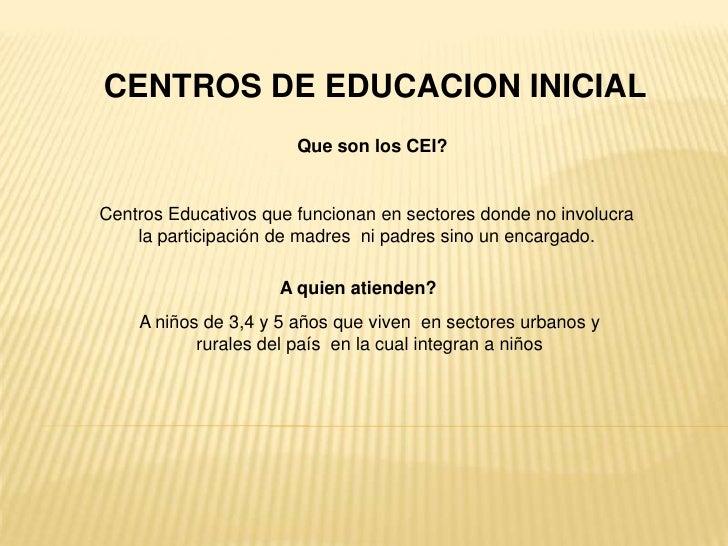 CENTROS DE EDUCACION INICIAL<br />Que son los CEI?<br />Centros Educativos que funcionan en sectores donde no involucra la...