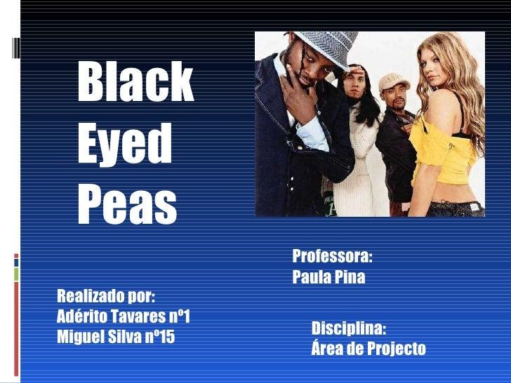 Black Eyed Peas Realizado por: Adérito Tavares nº1 Miguel Silva nº15 Professora: Paula Pina Disciplina: Área de Projecto