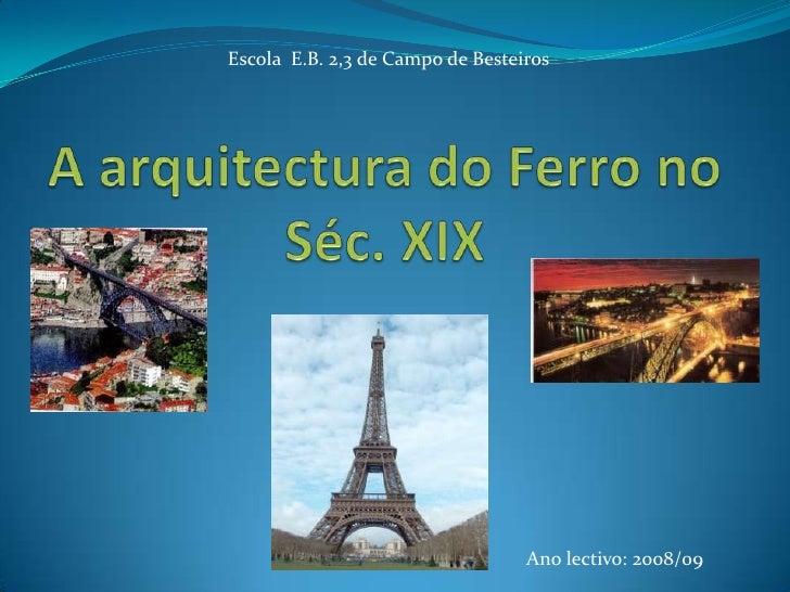 A arquitectura do Ferro no    Séc. XIX<br />Escola  E.B. 2,3 de Campo de Besteiros<br />Ano lectivo: 2008/09<br />