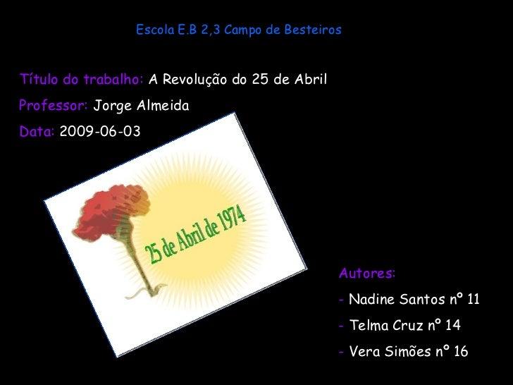 Escola E.B 2,3 Campo de Besteiros Título do trabalho:  A Revolução do 25 de Abril   Professor:  Jorge Almeida Data:  2009-...