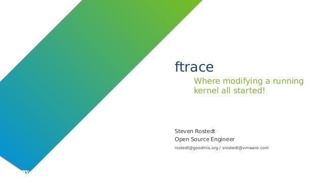 ©2019 VMware, Inc. ftrace Where modifying a running kernel all started! Steven Rostedt Open Source Engineer rostedt@goodmi...