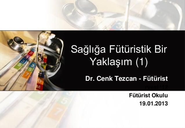 Sağlığa Fütüristik Bir   Yaklaşım (1)   Dr. Cenk Tezcan - Fütürist                      rvesi '12                Fütürist ...