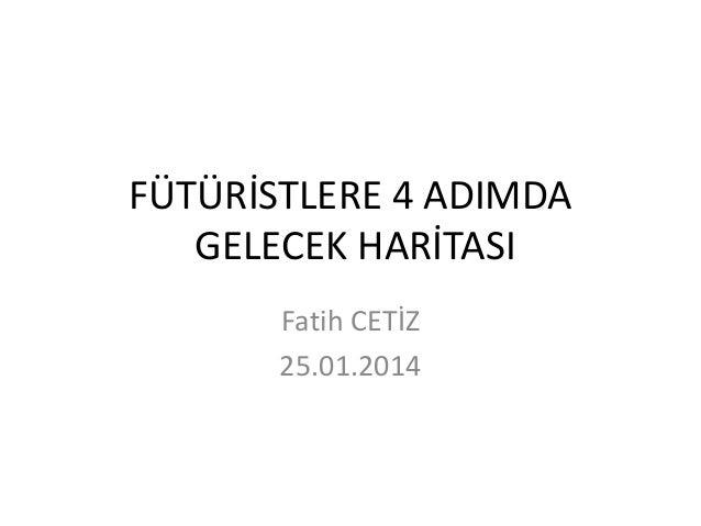 FÜTÜRİSTLERE 4 ADIMDA GELECEK HARİTASI Fatih CETİZ 25.01.2014