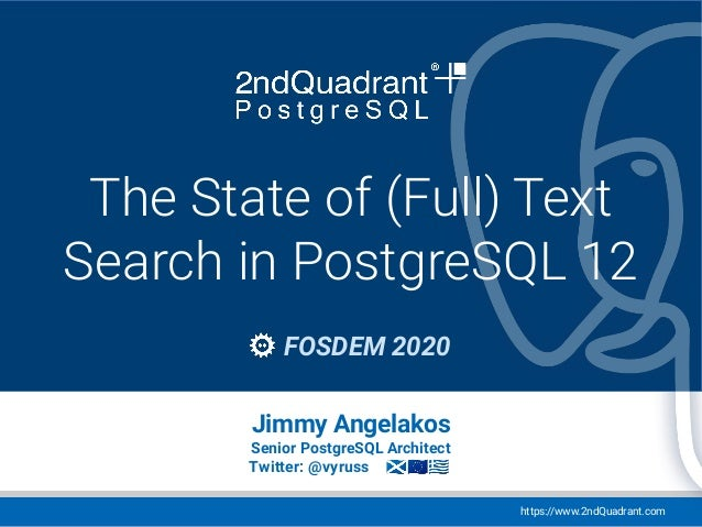 https://www.2ndQuadrant.com Event / Conference name Location, Date The State of (Full) Text Search in PostgreSQL 12 FOSDEM...