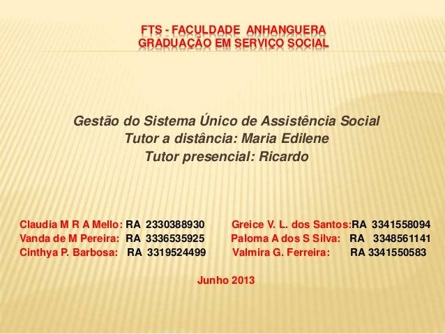 FTS - FACULDADE ANHANGUERA GRADUAÇÃO EM SERVIÇO SOCIAL Gestão do Sistema Único de Assistência Social Tutor a distância: Ma...