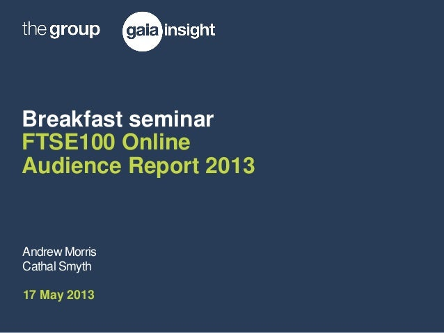 Breakfast seminarFTSE100 OnlineAudience Report 2013Andrew MorrisCathal Smyth17 May 2013
