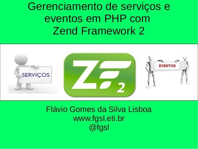 Gerenciamento de serviços e eventos em PHP com Zend Framework 2 Flávio Gomes da Silva Lisboa www.fgsl.eti.br @fgsl
