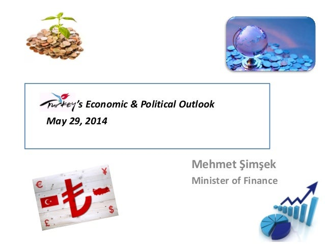 Turkey's Economic & Political Outlook May 29, 2014 Mehmet Şimşek Minister of Finance