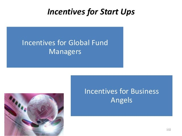 Incentives for Start Ups Incentives for Business Angels Incentives for Global Fund Managers 102