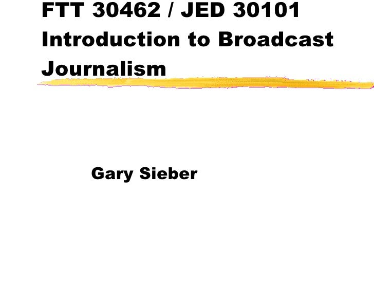 FTT 30462 / JED 30101 Introduction to Broadcast Journalism Gary Sieber