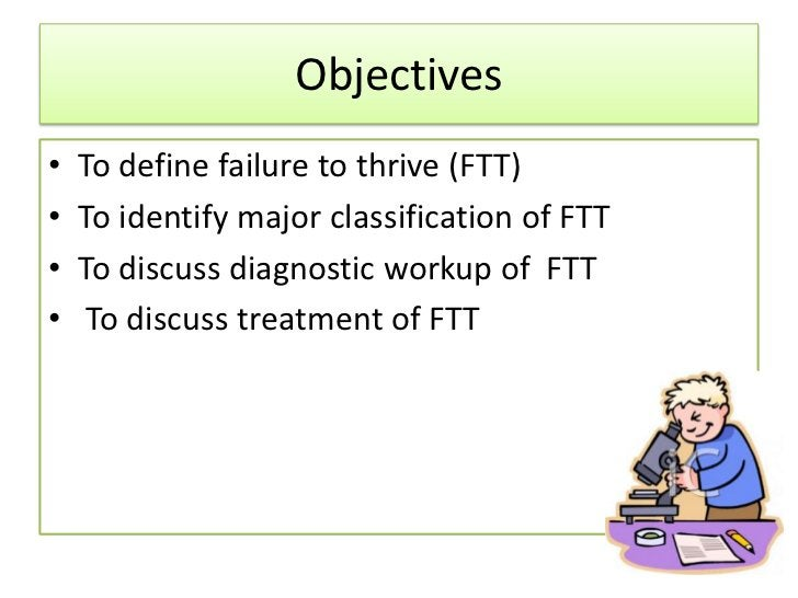 Failure to Thrive• A descriptive term, not a specific diagnosis• Failure to thrive (FTT) is the result of  inadequate usab...