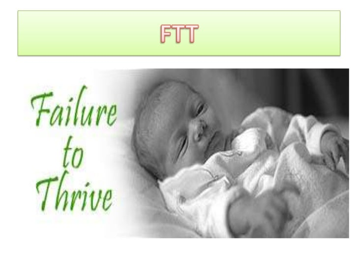 Objectives•   To define failure to thrive (FTT)•   To identify major classification of FTT•   To discuss diagnostic workup...