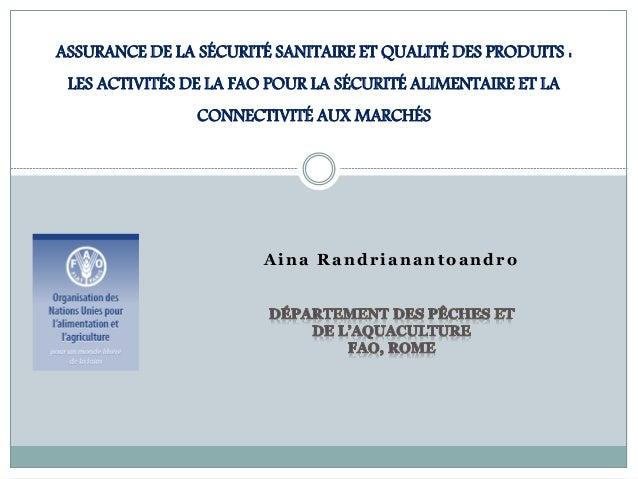 Aina Randrianantoandro ASSURANCE DE LA SÉCURITÉ SANITAIRE ET QUALITÉ DES PRODUITS : LES ACTIVITÉS DE LA FAO POUR LA SÉCURI...