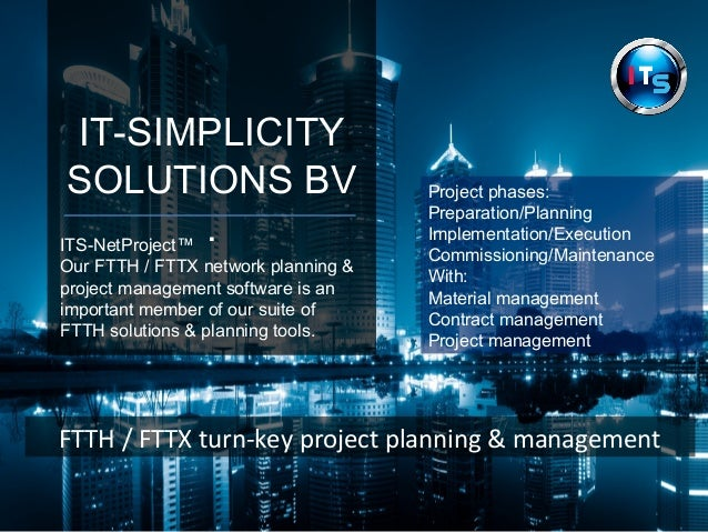 IT-SIMPLICITY  SOLUTIONS BV  . ITS-NetProject™  Our FTTH / FTTX network planning &  project management software is an  imp...