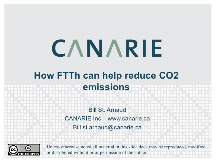 How FTTh can help reduce CO2 emissions Bill St. Arnaud CANARIE Inc – www.canarie.ca [email_address] Unless otherwise noted...