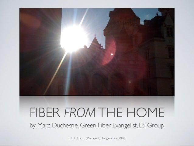 FIBER FROMTHE HOME by Marc Duchesne, Green Fiber Evangelist, E5 Group FTTH Forum, Budapest, Hungary, nov. 2010