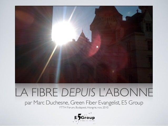 LA FIBRE DEPUIS L'ABONNE par Marc Duchesne, Green Fiber Evangelist, E5 Group FTTH Forum, Budapest, Hongrie, nov. 2010