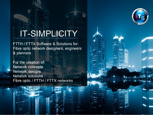 IT-SIMPLICITY  FTTH / FTTX Software & Solutions for:  Fibre optic network designers, engineers  & planners  For the creati...