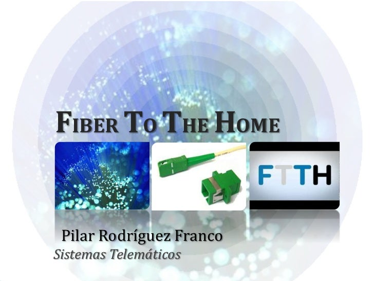 FIBER TO THE HOME Pilar Rodríguez FrancoSistemas Telemáticos