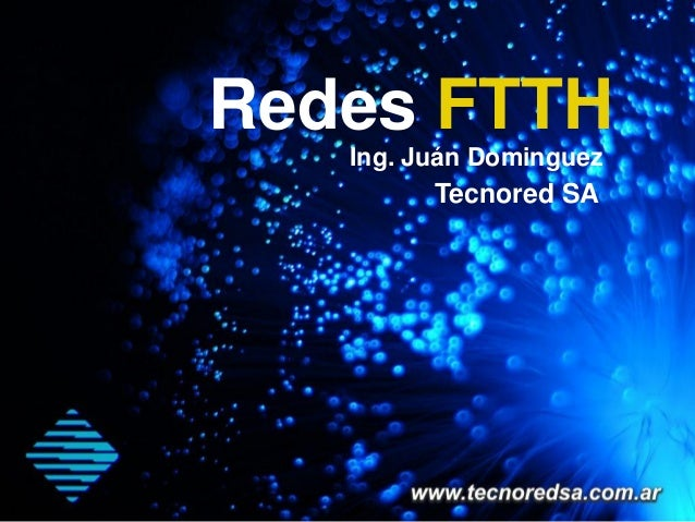 Redes FTTH   Ing. Juán Dominguez         Tecnored SA