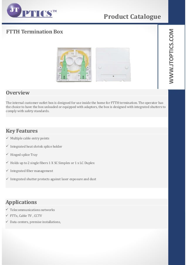 WWW.JTOPTICS.COM FTTH Termination Box Product Catalogue Overview The internal customer outlet box is designed for use insi...