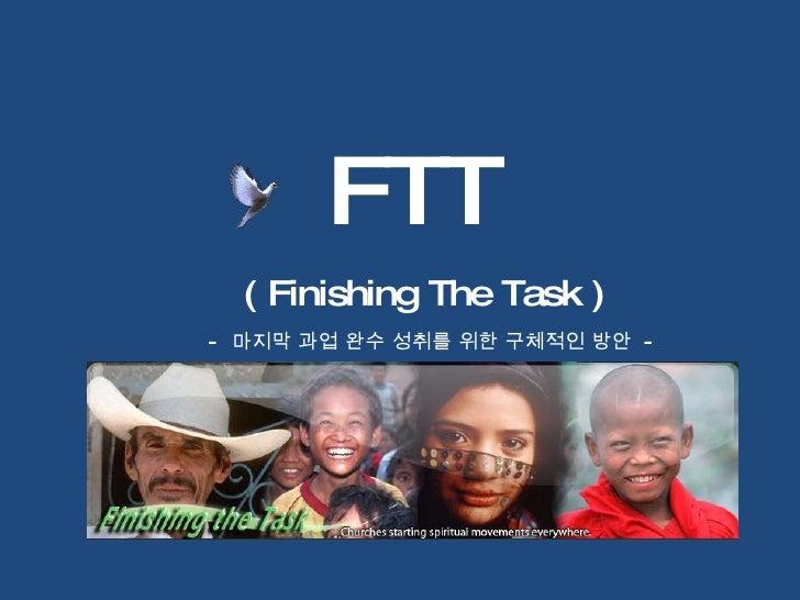 FTT ( Finishing The Task ) -   마지막 과업 완수 성취를 위한 구체적인 방안  -