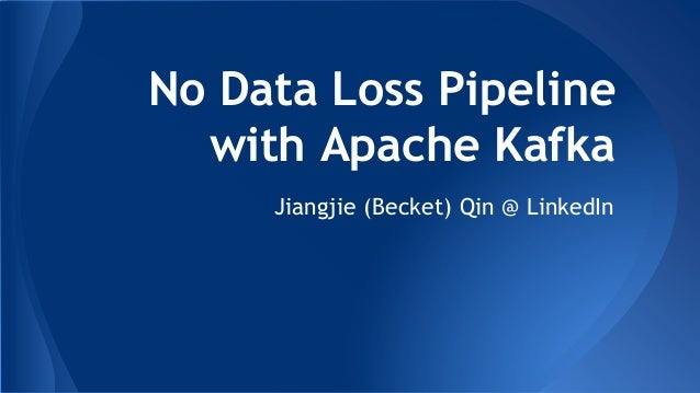 No Data Loss Pipeline with Apache Kafka Jiangjie (Becket) Qin @ LinkedIn