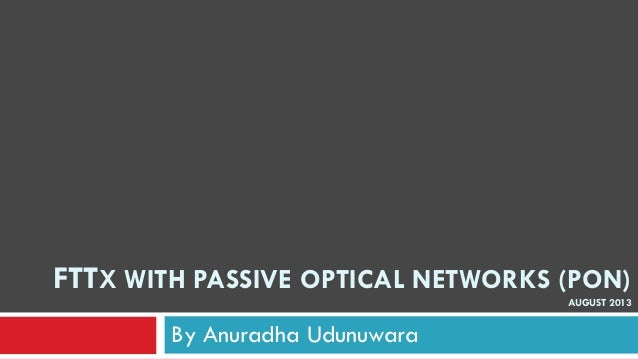 FTTX WITH PASSIVE OPTICAL NETWORKS (PON) AUGUST 2013 By Anuradha Udunuwara