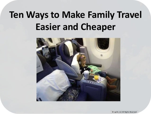 © Lypht, LLC All Rights Reserved Ten Ways to Make Family Travel Easier and Cheaper