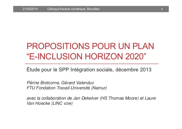 """21/02/2014  Colloque fracture numérique, Bruxelles  PROPOSITIONS POUR UN PLAN """"E-INCLUSION HORIZON 2020"""" Étude pour le SPP..."""