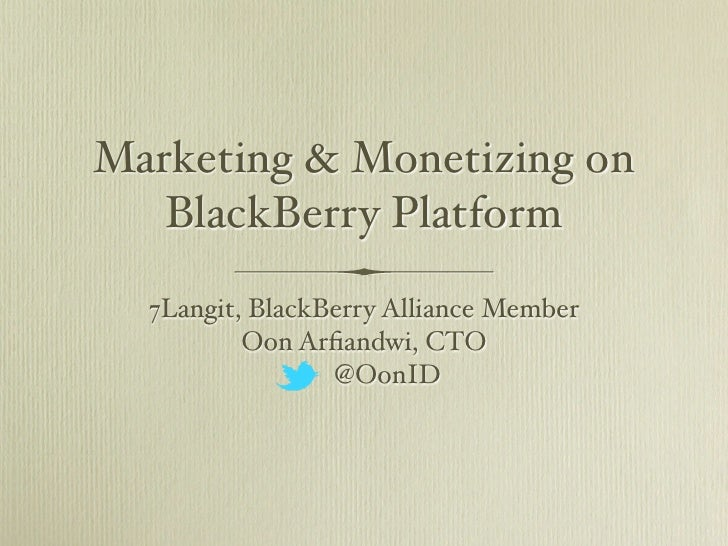 Marketing & Monetizing on   BlackBerry Platform  7Langit, BlackBerry Alliance Member          Oon Arfiandwi, CTO           ...
