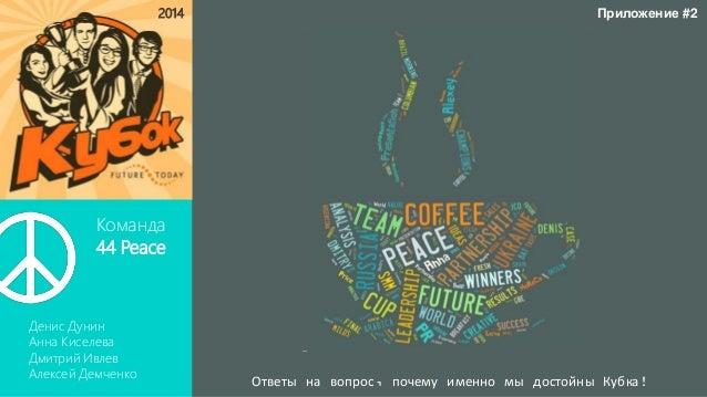 Команда 44 Peace Денис Дунин Анна Киселева Дмитрий Ивлев Алексей Демченко 2014 Ответы на вопрос, почему именно мы достойны...