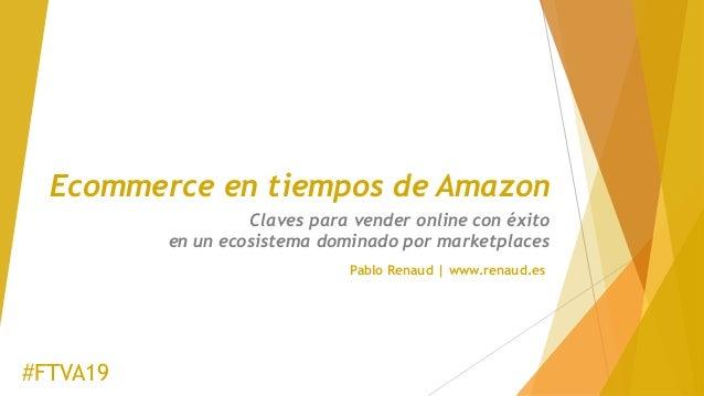 Ecommerce en tiempos de Amazon Claves para vender online con éxito en un ecosistema dominado por marketplaces #FTVA19 Pabl...