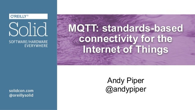 MQTT: standards-based connectivity for the Internet of Things Andy Piper @andypiper