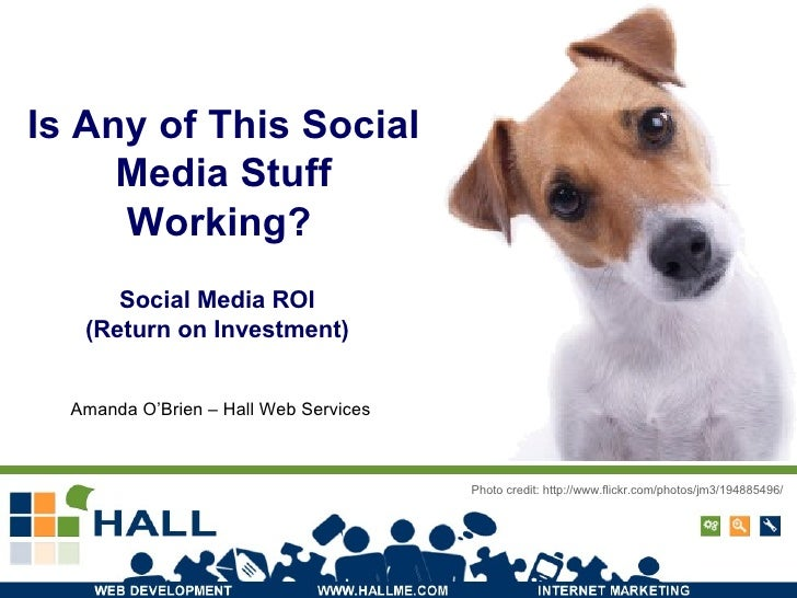 Is Any of This Social Media Stuff Working?   Photo credit: http://www.flickr.com/photos/jm3/194885496/ Social Media ROI  (...