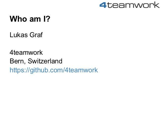 Who am I?Lukas Graf4teamworkBern, Switzerlandhttps://github.com/4teamwork