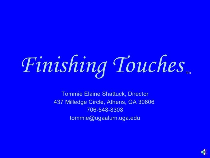 Finishing Touches   tm Tommie Elaine Shattuck, Director 437 Milledge Circle, Athens, GA 30606  706-548-8308 [email_address]