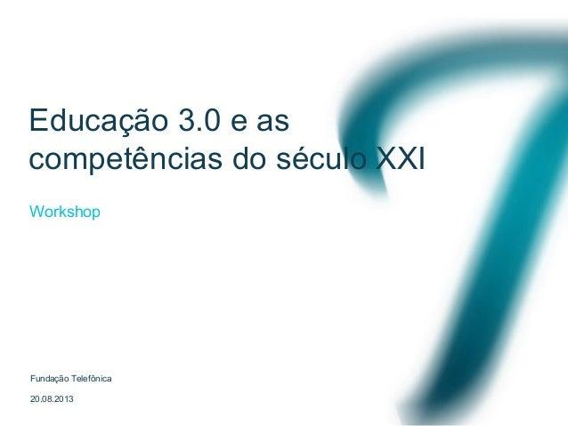 Educação 3.0 e as competências do século XXI Fundação Telefônica 20.08.2013 Workshop