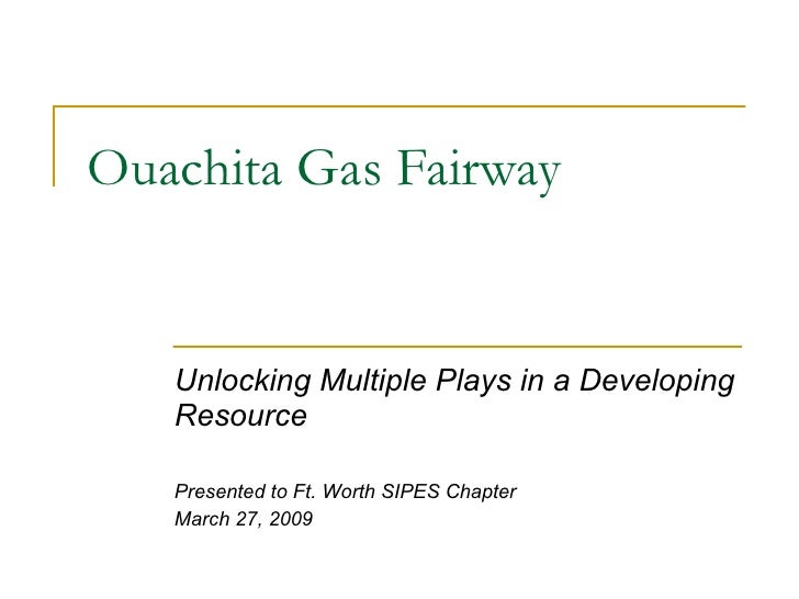 Ouachita Gas Fairway Unlocking Multiple Plays in a Developing Resource Presented to Ft. Worth SIPES Chapter March 27, 2009