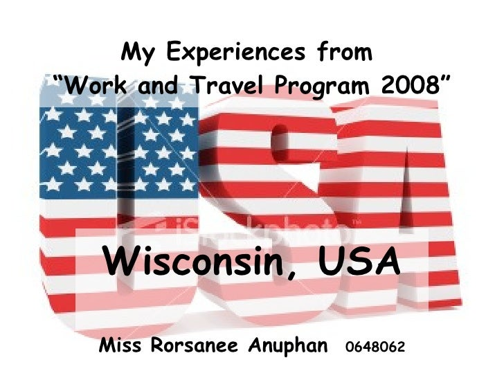 """My Experiences from  """"Work and Travel Program 2008"""" Wisconsin, USA Miss Rorsanee Anuphan  0648062"""