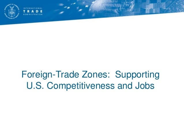Foreign-Trade Zones: Supporting U.S. Competitiveness and Jobs